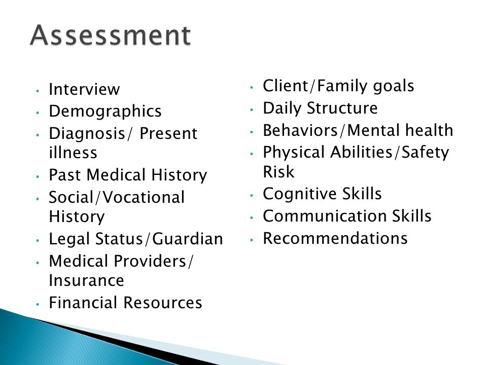 Interview Demographics Diagnosis/ Present illness Past Medical History Social/Vocational History Legal Status/Guardian Medical Providers/ Insurance Financial Resources Client/Family goals Daily Structure Behaviors/Mental health Physical Abilities/Safety Risk Cognitive Skills Communication Skills Recommendations
