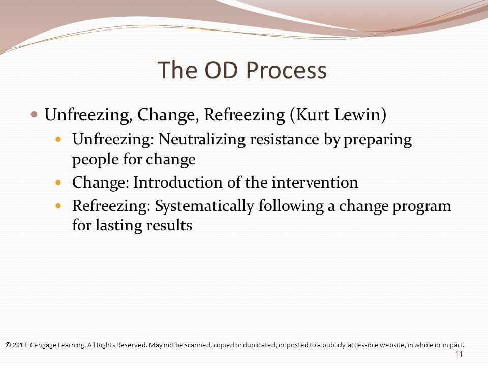 The OD Process Unfreezing, Change, Refreezing (Kurt Lewin) Unfreezing: Neutralizing resistance by preparing people for change Change: Introduction of