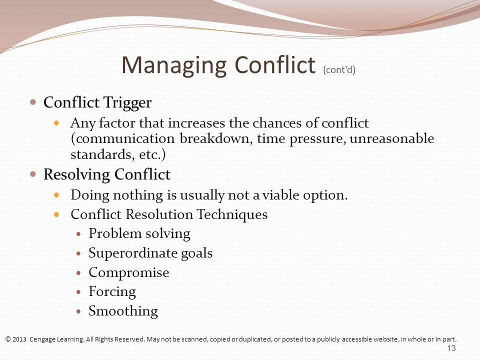 Managing Conflict (contd) Conflict Trigger Any factor that increases the chances of conflict (communication breakdown, time pressure, unreasonable sta