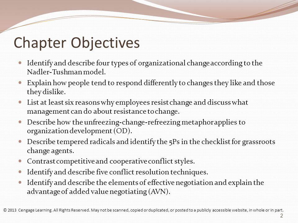 Change: Organizational & Individual Perspectives Types of Organizational Change Anticipatory changes: Planned changes based on expected situations Reactive changes: Changes made in response to unexpected situations Incremental changes: Subsystem adjustments required to keep the organization on course Strategic changes: Altering the overall shape or direction of the organization © 2013 Cengage Learning.