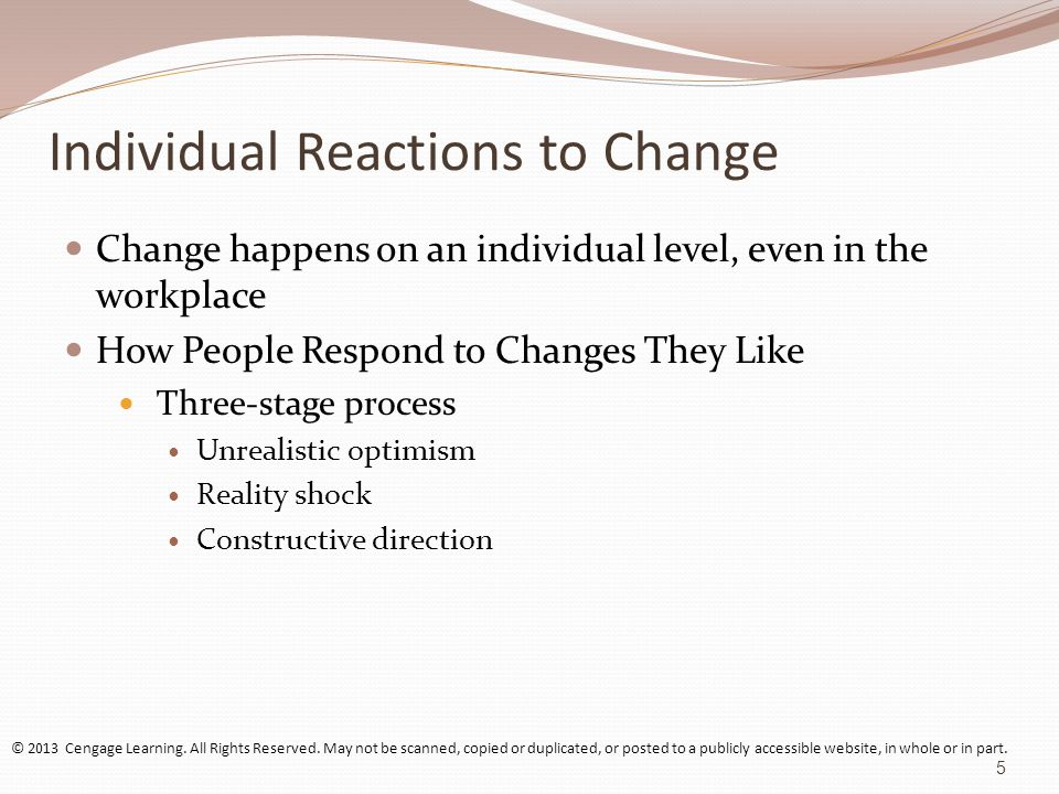 Individual Reactions to Change (contd) On-the-Job changes generally are more feared than welcomed How People Respond to Changes They Fear and Dislike Stages Getting off on the wrong track Laughing it off Growing self-doubt Buying in Constructive direction © 2013 Cengage Learning.