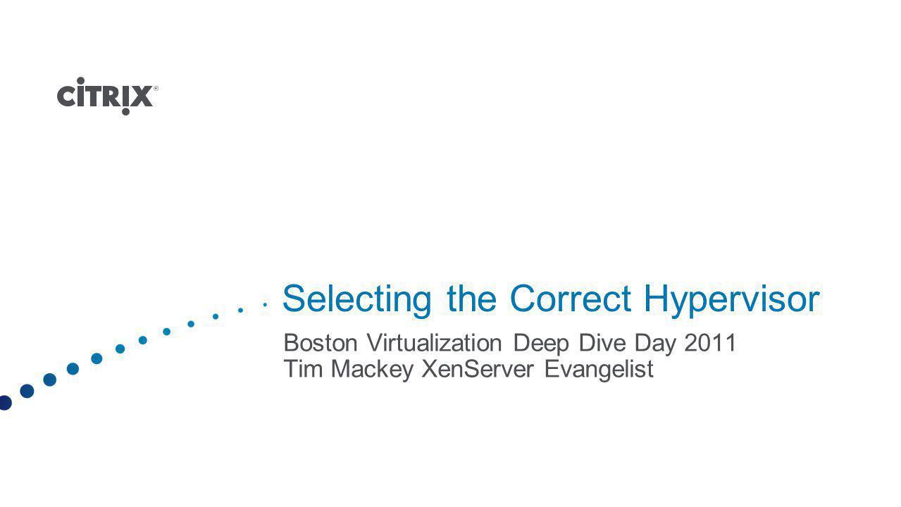 Selecting the Correct Hypervisor Boston Virtualization Deep Dive Day 2011 Tim Mackey XenServer Evangelist