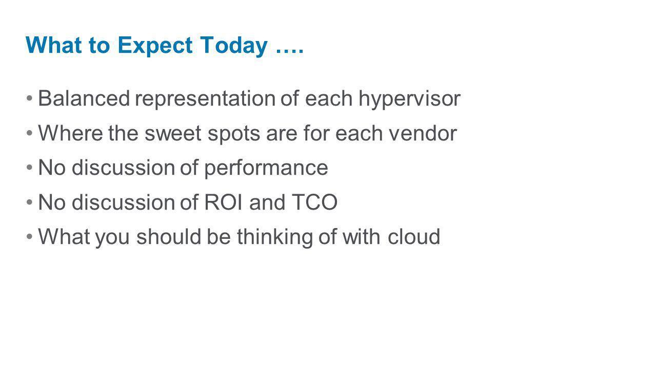 Balanced representation of each hypervisor Where the sweet spots are for each vendor No discussion of performance No discussion of ROI and TCO What yo
