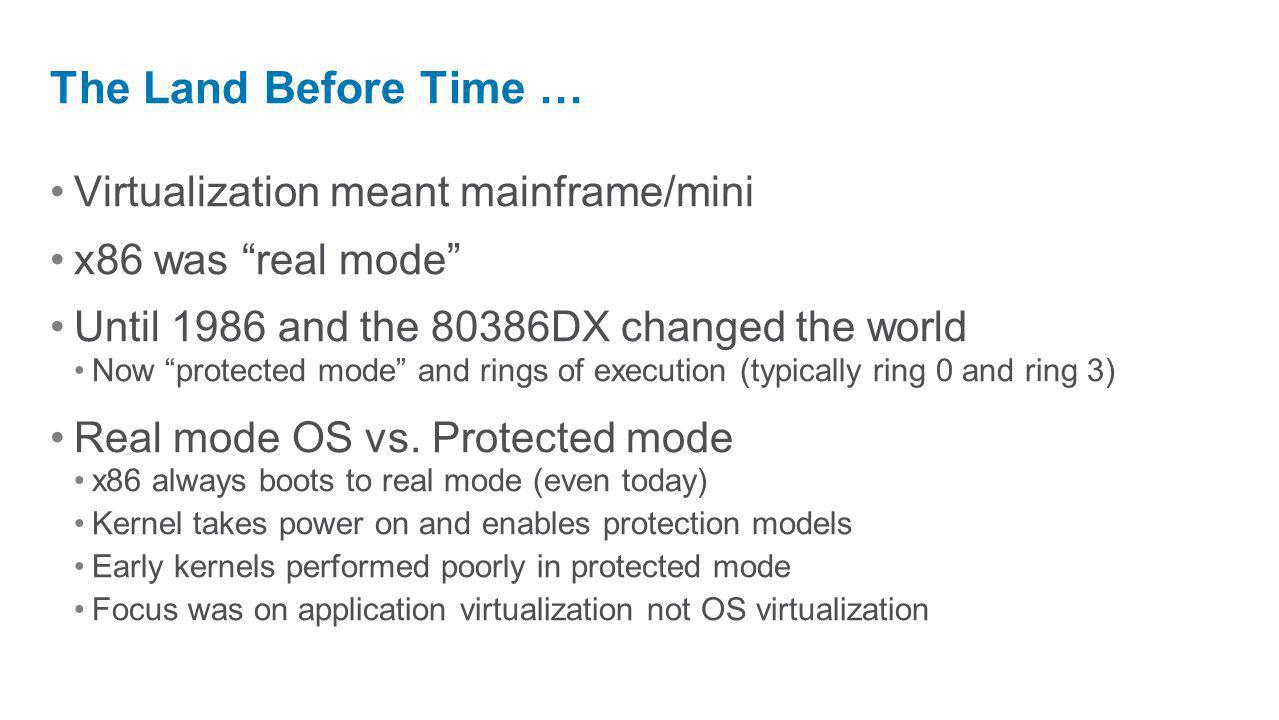 Virtualization meant mainframe/mini x86 was real mode Until 1986 and the 80386DX changed the world Now protected mode and rings of execution (typicall