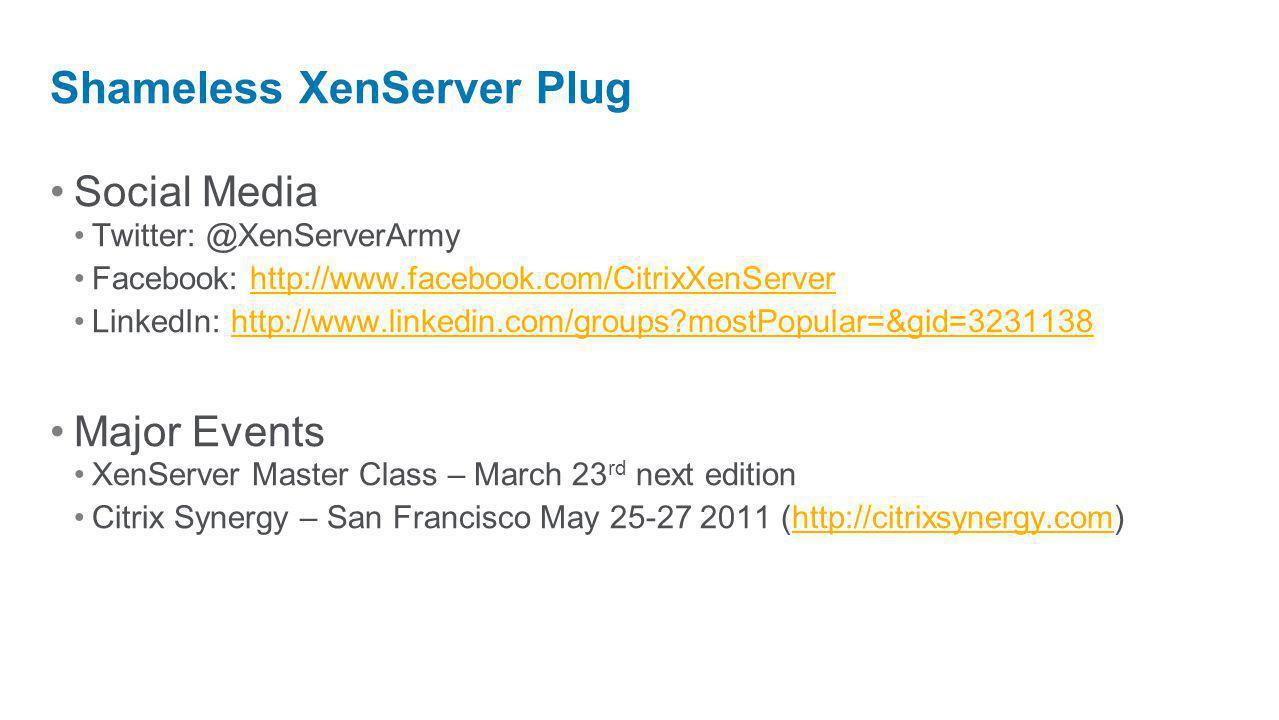 Social Media Twitter: @XenServerArmy Facebook: http://www.facebook.com/CitrixXenServerhttp://www.facebook.com/CitrixXenServer LinkedIn: http://www.lin
