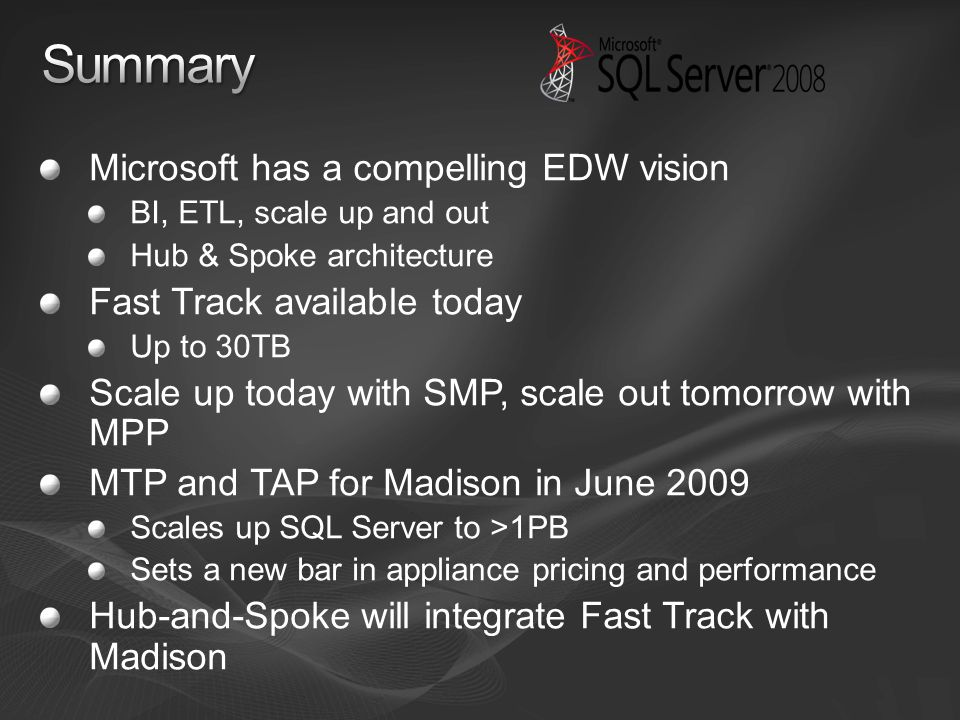 Microsoft has a compelling EDW vision BI, ETL, scale up and out Hub & Spoke architecture Fast Track available today Up to 30TB Scale up today with SMP