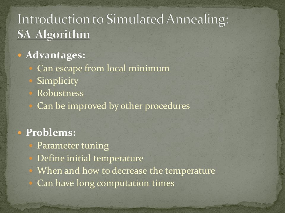 Advantages: Can escape from local minimum Simplicity Robustness Can be improved by other procedures Problems: Parameter tuning Define initial temperature When and how to decrease the temperature Can have long computation times