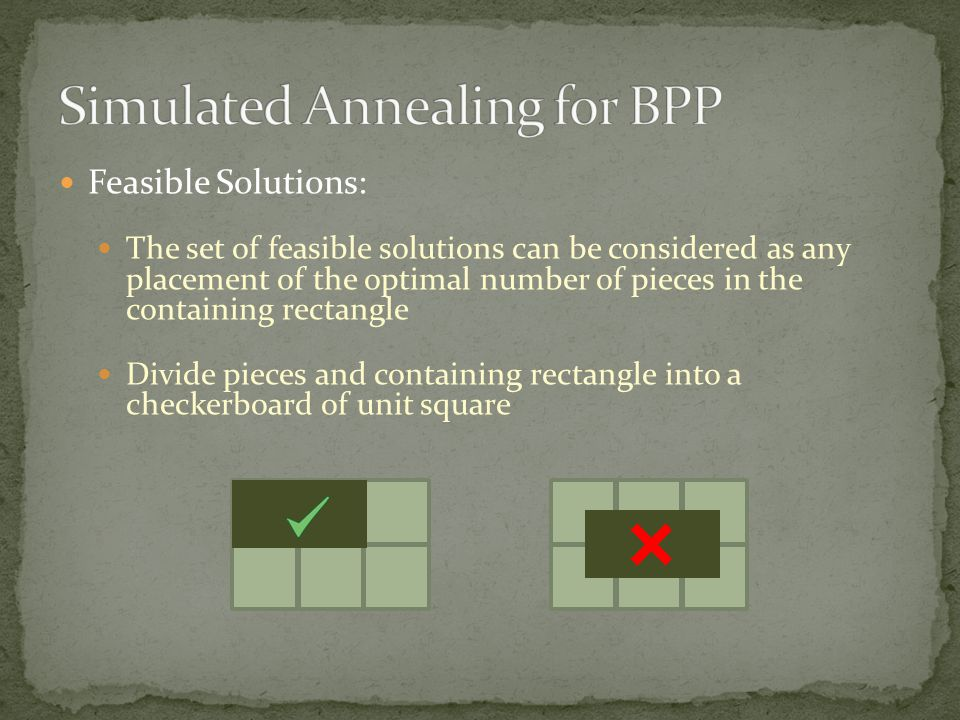 Feasible Solutions: The set of feasible solutions can be considered as any placement of the optimal number of pieces in the containing rectangle Divide pieces and containing rectangle into a checkerboard of unit square