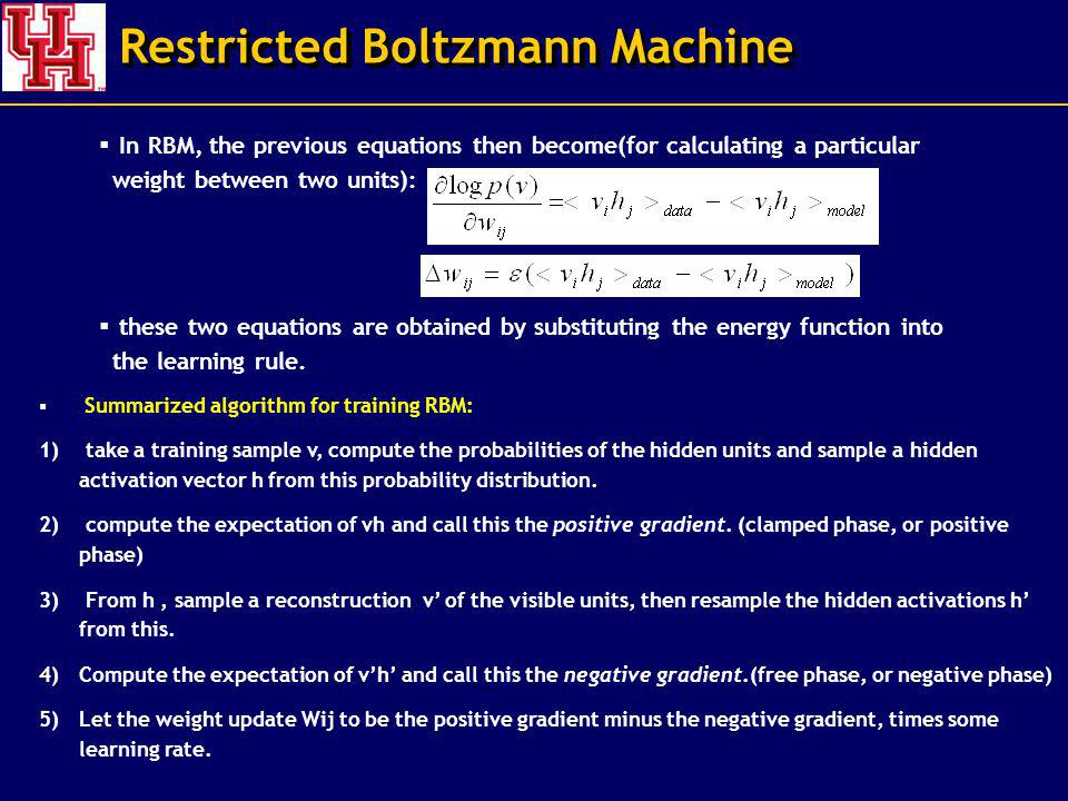 Restricted Boltzmann Machine Summarized algorithm for training RBM: 1) take a training sample v, compute the probabilities of the hidden units and sample a hidden activation vector h from this probability distribution.