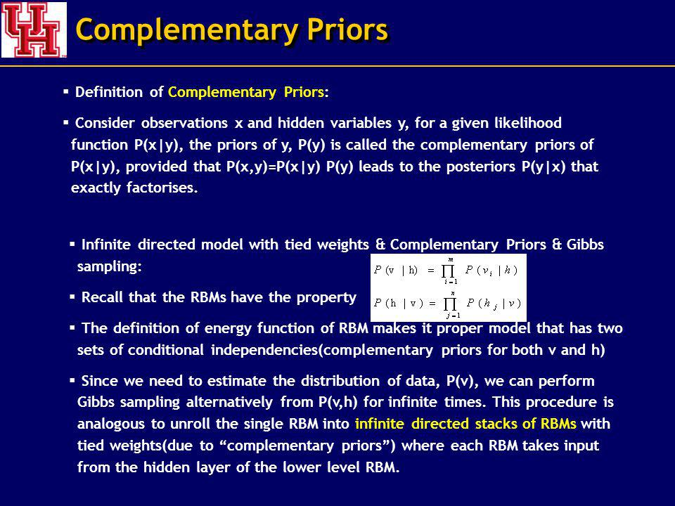 Complementary Priors Definition of Complementary Priors: Consider observations x and hidden variables y, for a given likelihood function P(x|y), the priors of y, P(y) is called the complementary priors of P(x|y), provided that P(x,y)=P(x|y) P(y) leads to the posteriors P(y|x) that exactly factorises.
