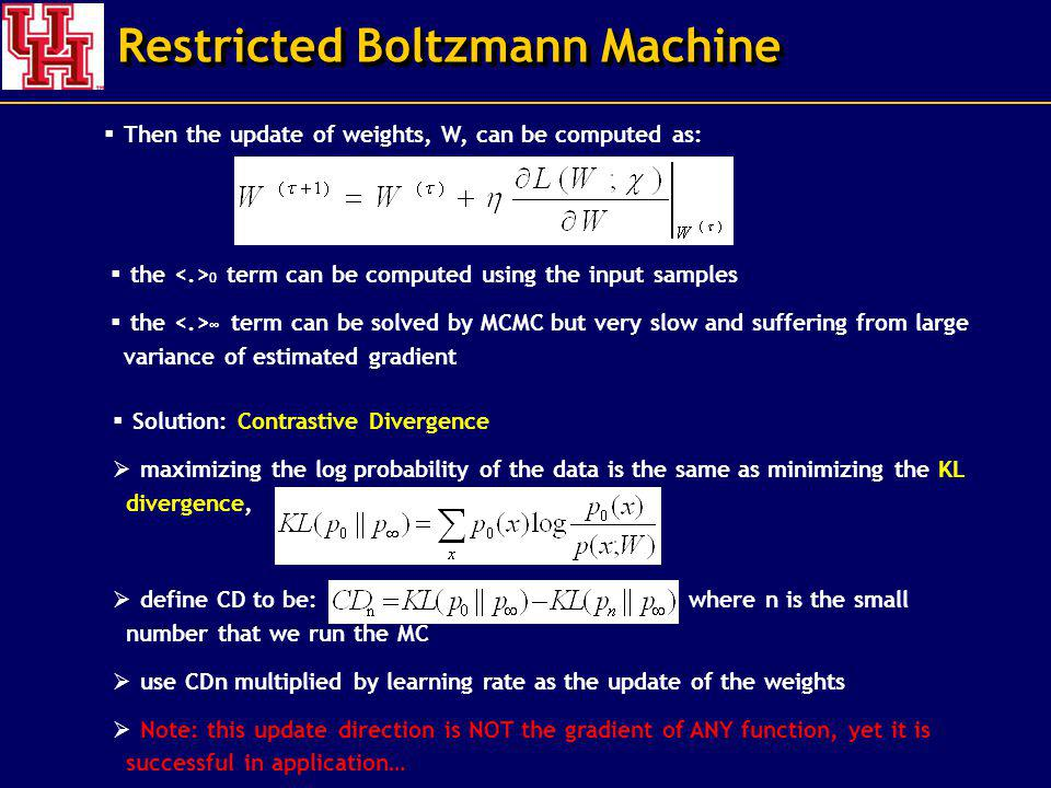 Restricted Boltzmann Machine Then the update of weights, W, can be computed as: the 0 term can be computed using the input samples the term can be solved by MCMC but very slow and suffering from large variance of estimated gradient Solution: Contrastive Divergence maximizing the log probability of the data is the same as minimizing the KL divergence, ( define CD to be: where n is the small number that we run the MC use CDn multiplied by learning rate as the update of the weights Note: this update direction is NOT the gradient of ANY function, yet it is successful in application…