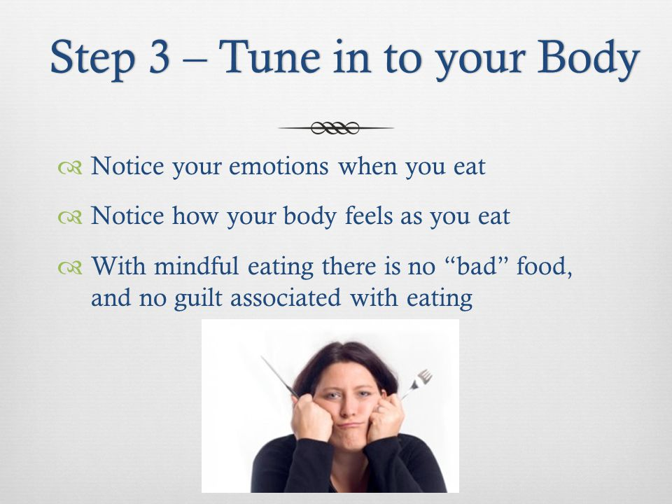 Step 3 – Tune in to your BodyStep 3 – Tune in to your Body Notice your emotions when you eat Notice how your body feels as you eat With mindful eating there is no bad food, and no guilt associated with eating