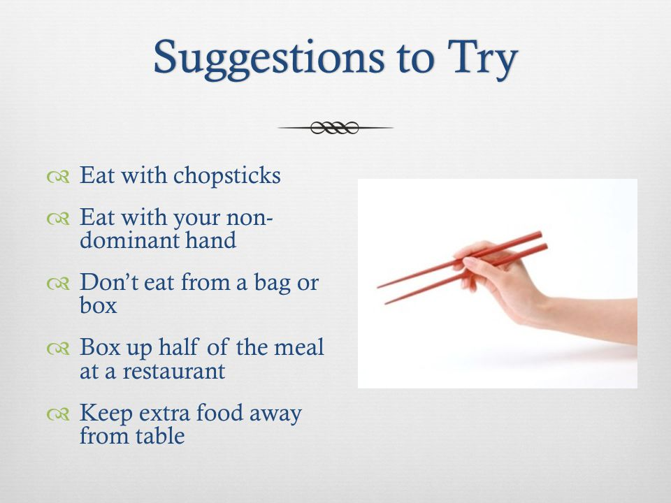 Suggestions to TrySuggestions to Try Eat with chopsticks Eat with your non- dominant hand Dont eat from a bag or box Box up half of the meal at a restaurant Keep extra food away from table