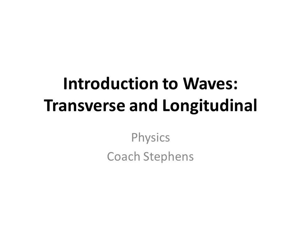 Introduction to Waves: Transverse and Longitudinal Physics Coach Stephens