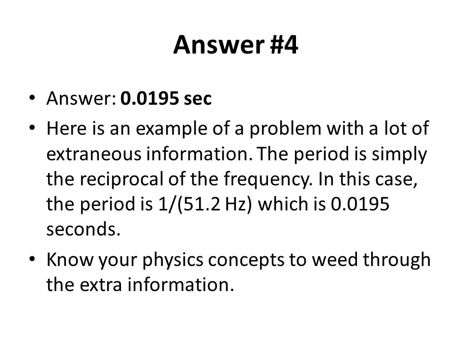 Answer #4 Answer: 0.0195 sec Here is an example of a problem with a lot of extraneous information.