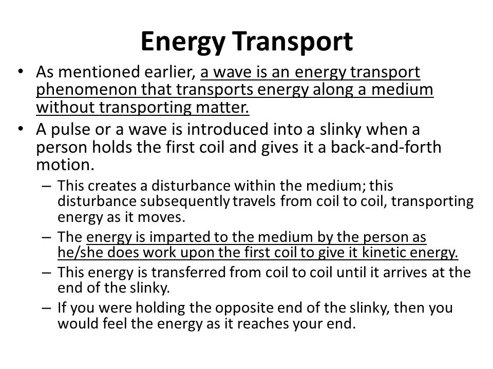 Energy Transport As mentioned earlier, a wave is an energy transport phenomenon that transports energy along a medium without transporting matter.