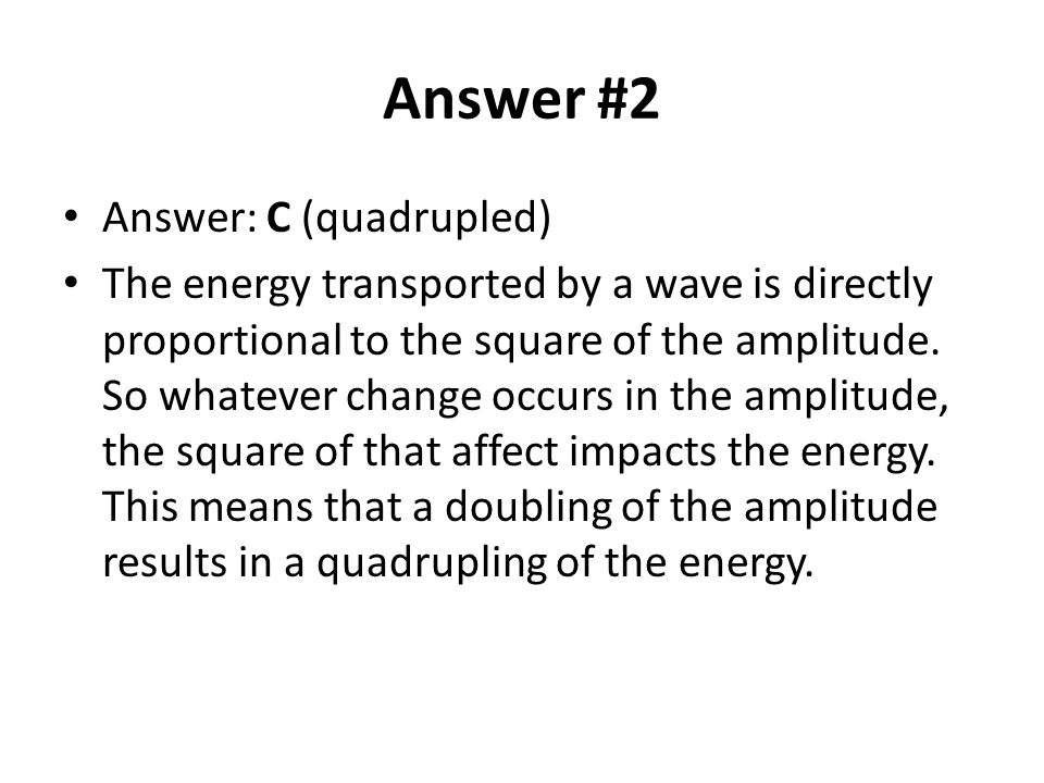 Answer #2 Answer: C (quadrupled) The energy transported by a wave is directly proportional to the square of the amplitude.