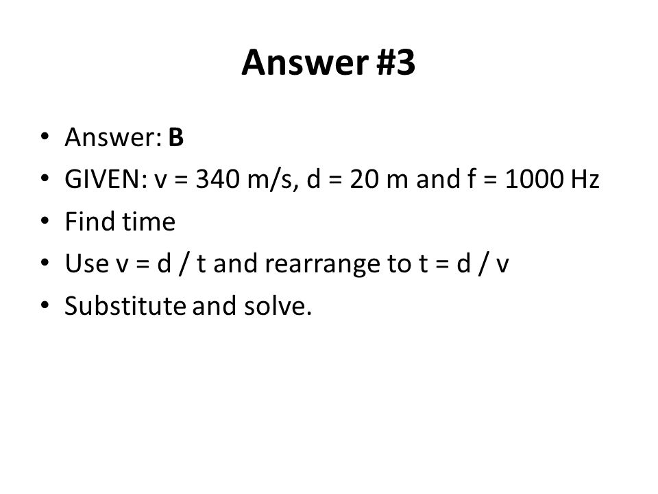Answer #3 Answer: B GIVEN: v = 340 m/s, d = 20 m and f = 1000 Hz Find time Use v = d / t and rearrange to t = d / v Substitute and solve.