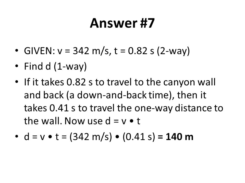 Answer #7 GIVEN: v = 342 m/s, t = 0.82 s (2-way) Find d (1-way) If it takes 0.82 s to travel to the canyon wall and back (a down-and-back time), then it takes 0.41 s to travel the one-way distance to the wall.