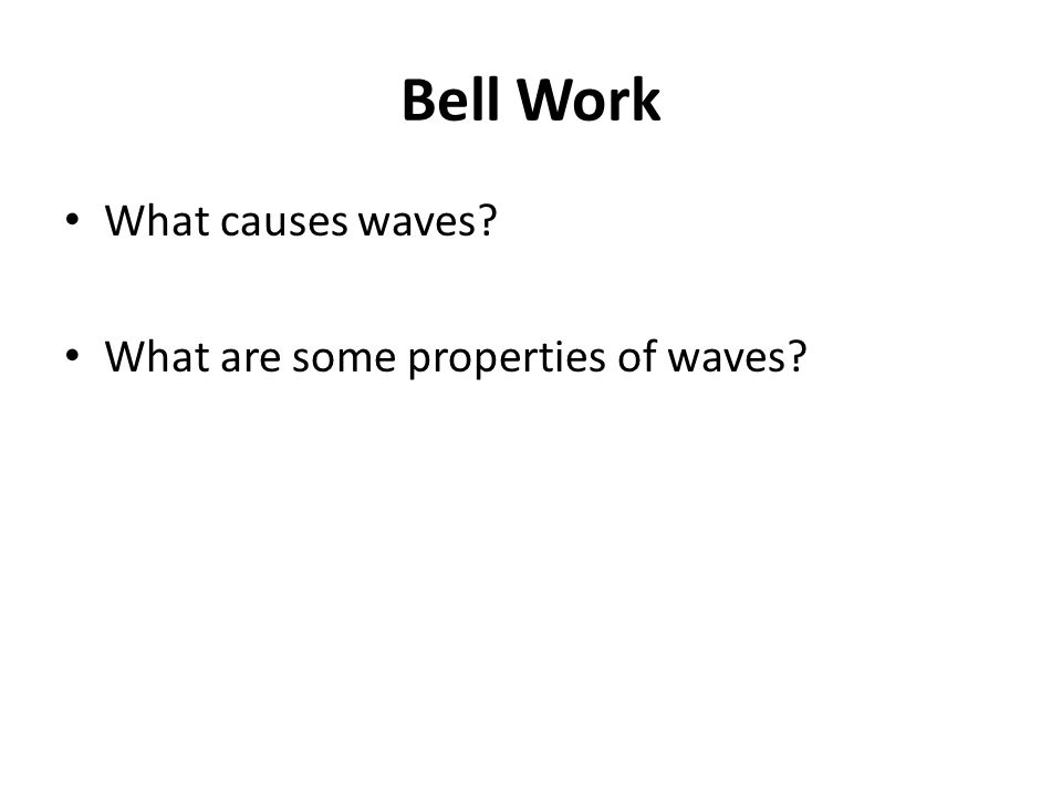 Bell Work What causes waves? What are some properties of waves?