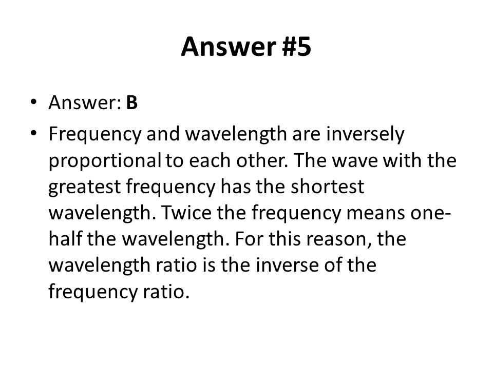 Answer #5 Answer: B Frequency and wavelength are inversely proportional to each other.