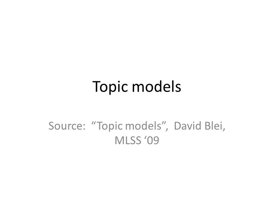 Topic models Source: Topic models, David Blei, MLSS 09