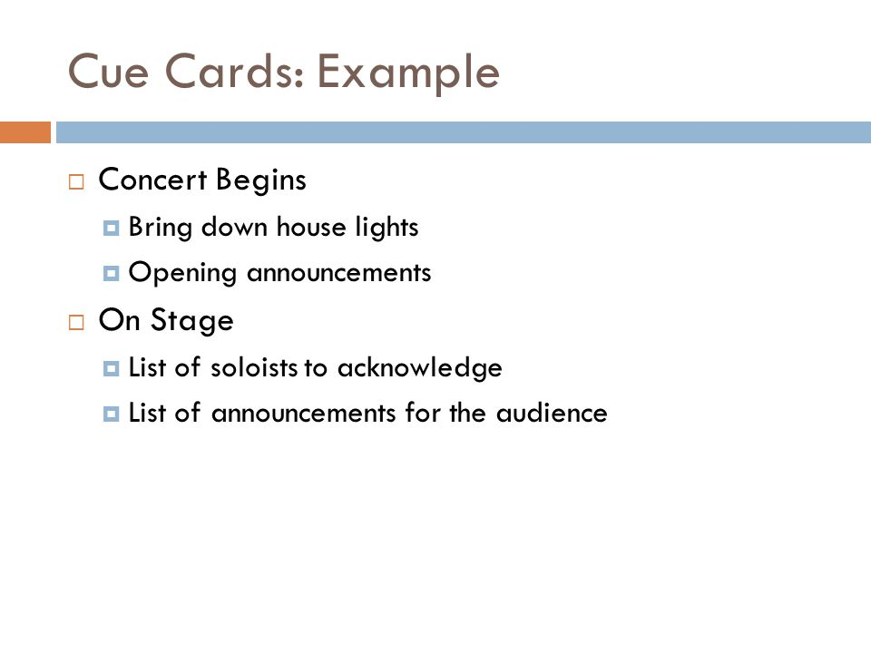 Cue Cards: Example Concert Begins Bring down house lights Opening announcements On Stage List of soloists to acknowledge List of announcements for the audience
