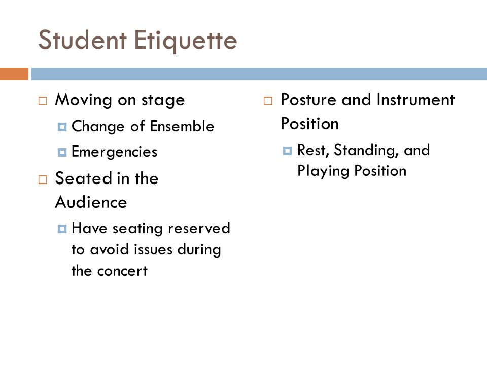 Student Etiquette Moving on stage Change of Ensemble Emergencies Seated in the Audience Have seating reserved to avoid issues during the concert Posture and Instrument Position Rest, Standing, and Playing Position