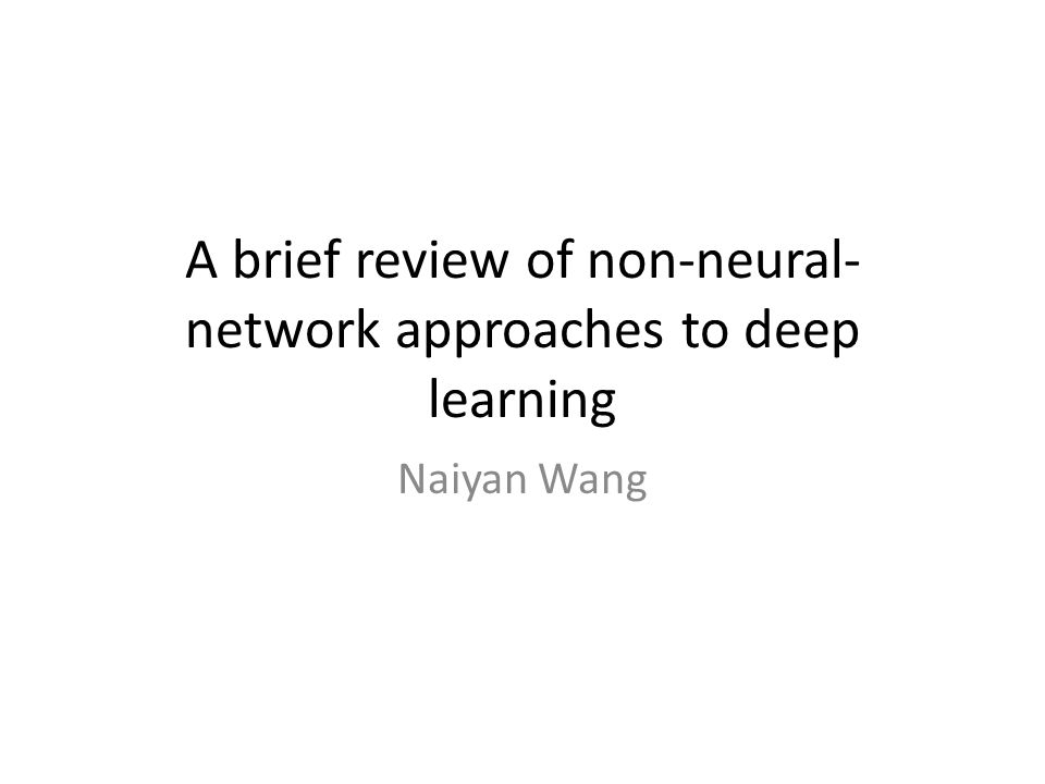 A brief review of non-neural- network approaches to deep learning Naiyan Wang