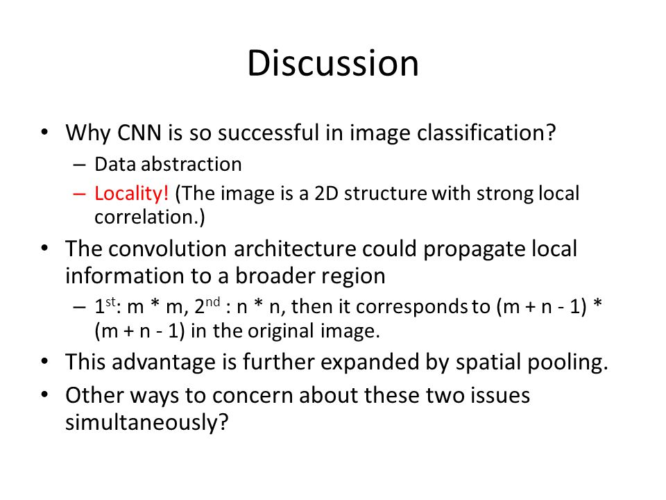 Discussion Why CNN is so successful in image classification? – Data abstraction – Locality! (The image is a 2D structure with strong local correlation