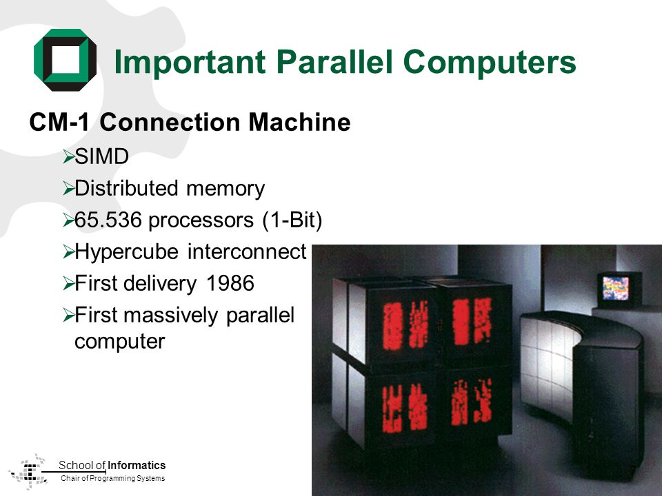 Chair of Programming Systems School of Informatics Important Parallel Computers CM-1 Connection Machine SIMD Distributed memory 65.536 processors (1-Bit) Hypercube interconnect First delivery 1986 First massively parallel computer 7