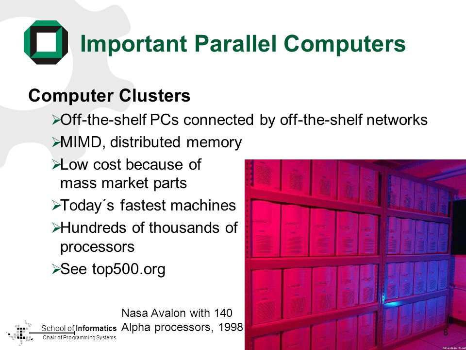 Chair of Programming Systems School of Informatics Important Parallel Computers Computer Clusters Off-the-shelf PCs connected by off-the-shelf networks MIMD, distributed memory Low cost because of mass market parts Today´s fastest machines Hundreds of thousands of processors See top500.org Nasa Avalon with 140 Alpha processors, 1998 8