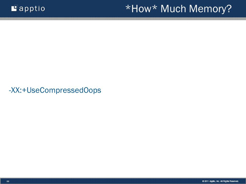 © 2011 Apptio, Inc. All Rights Reserved. 22 *How* Much Memory -XX:+UseCompressedOops