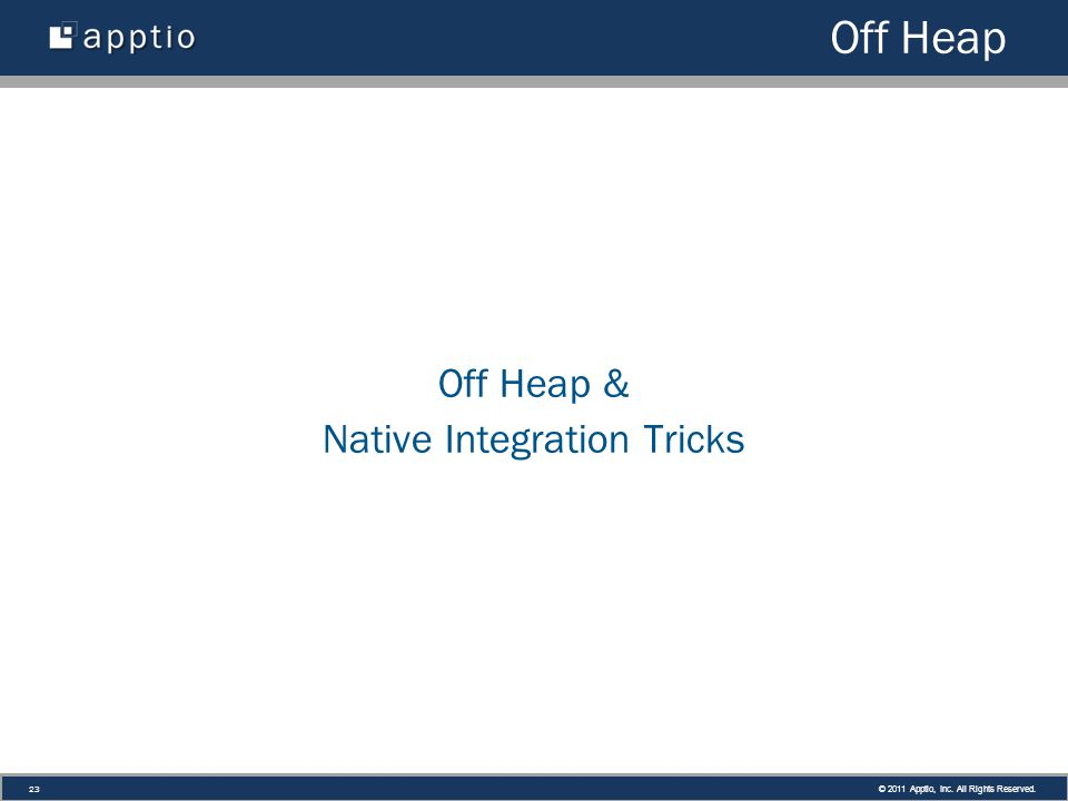 © 2011 Apptio, Inc. All Rights Reserved. 23 Off Heap Off Heap & Native Integration Tricks