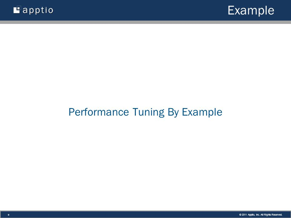 © 2011 Apptio, Inc. All Rights Reserved. 6 Example Performance Tuning By Example