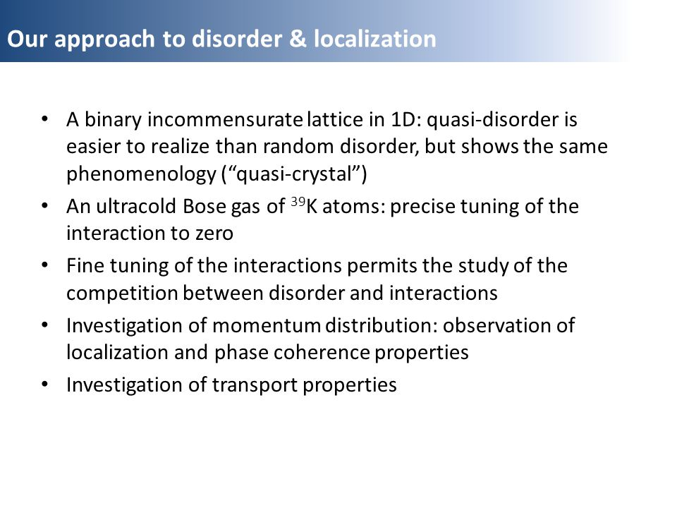 Our approach to disorder & localization A binary incommensurate lattice in 1D: quasi-disorder is easier to realize than random disorder, but shows the same phenomenology (quasi-crystal) An ultracold Bose gas of 39 K atoms: precise tuning of the interaction to zero Fine tuning of the interactions permits the study of the competition between disorder and interactions Investigation of momentum distribution: observation of localization and phase coherence properties Investigation of transport properties