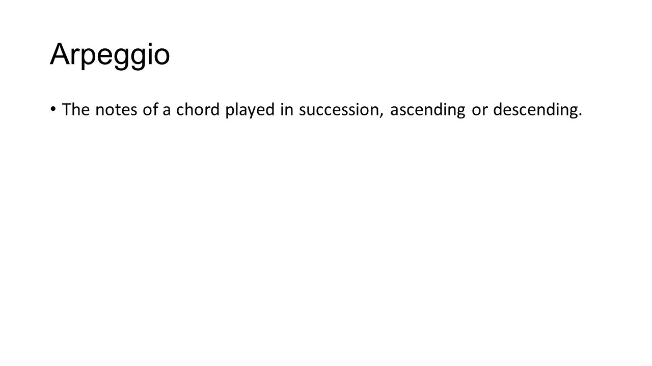 Arpeggio The notes of a chord played in succession, ascending or descending.