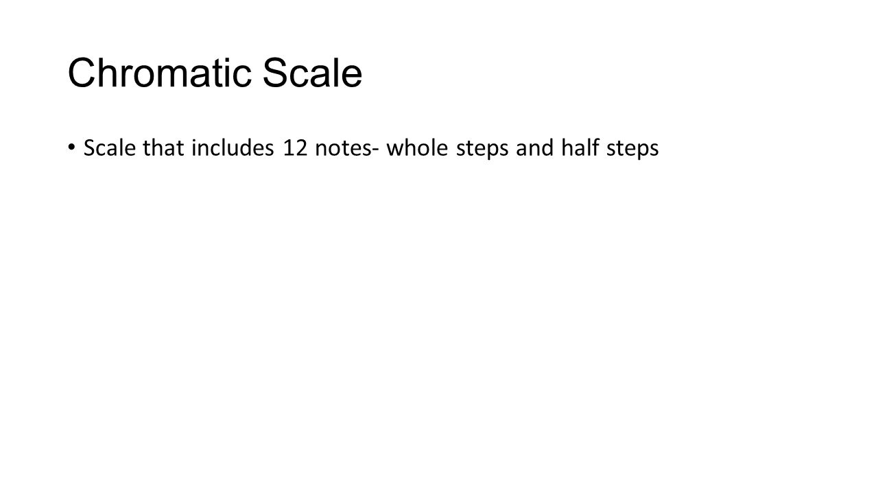 Chromatic Scale Scale that includes 12 notes- whole steps and half steps