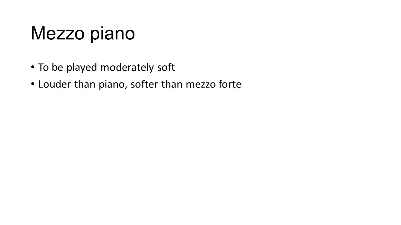 Mezzo piano To be played moderately soft Louder than piano, softer than mezzo forte