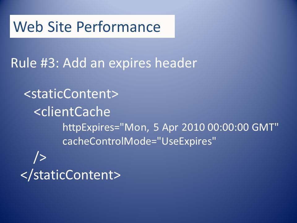 Rule #3: Add an expires header Web Site Performance <clientCache httpExpires= Mon, 5 Apr 2010 00:00:00 GMT cacheControlMode= UseExpires />