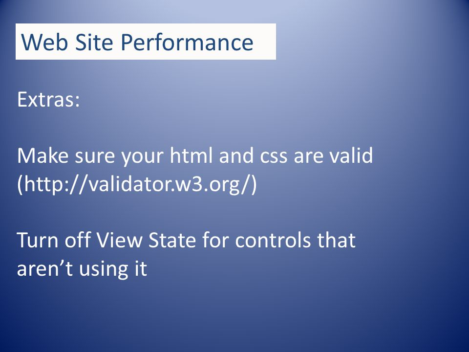 Extras: Make sure your html and css are valid (http://validator.w3.org/) Turn off View State for controls that arent using it Web Site Performance