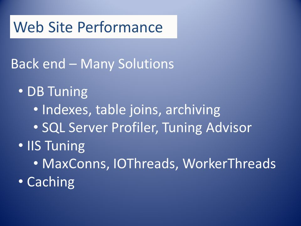 Back end – Many Solutions DB Tuning Indexes, table joins, archiving SQL Server Profiler, Tuning Advisor IIS Tuning MaxConns, IOThreads, WorkerThreads Caching Web Site Performance