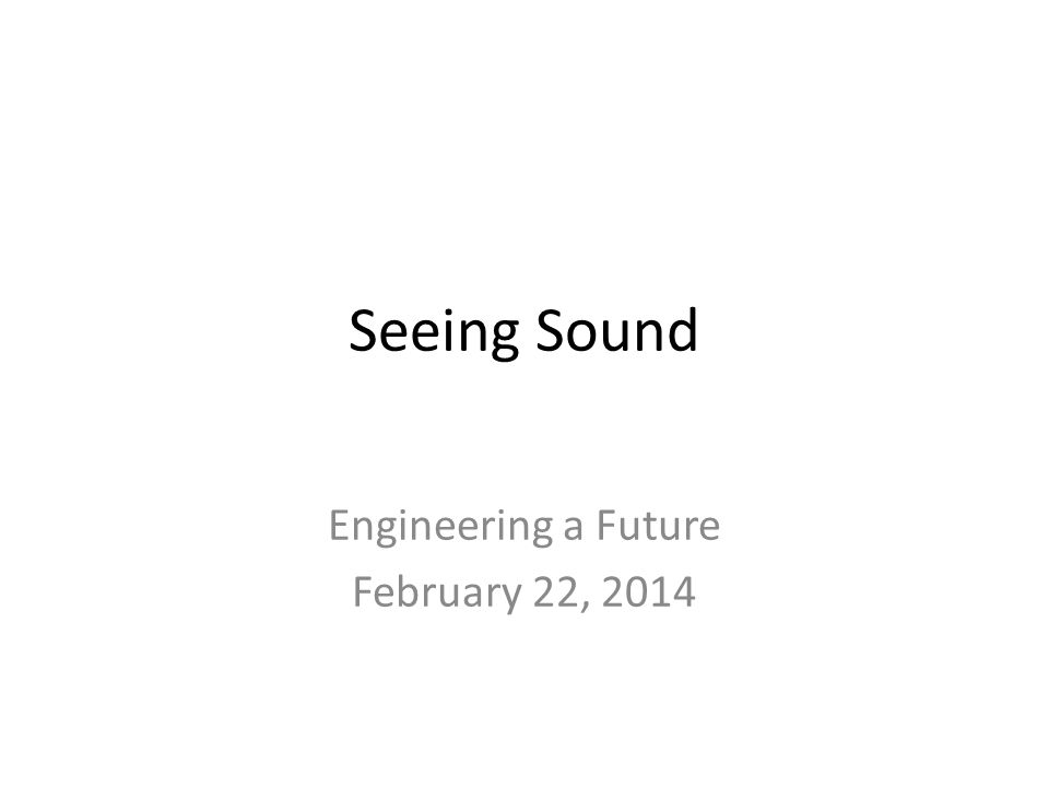 Seeing Sound Engineering a Future February 22, 2014
