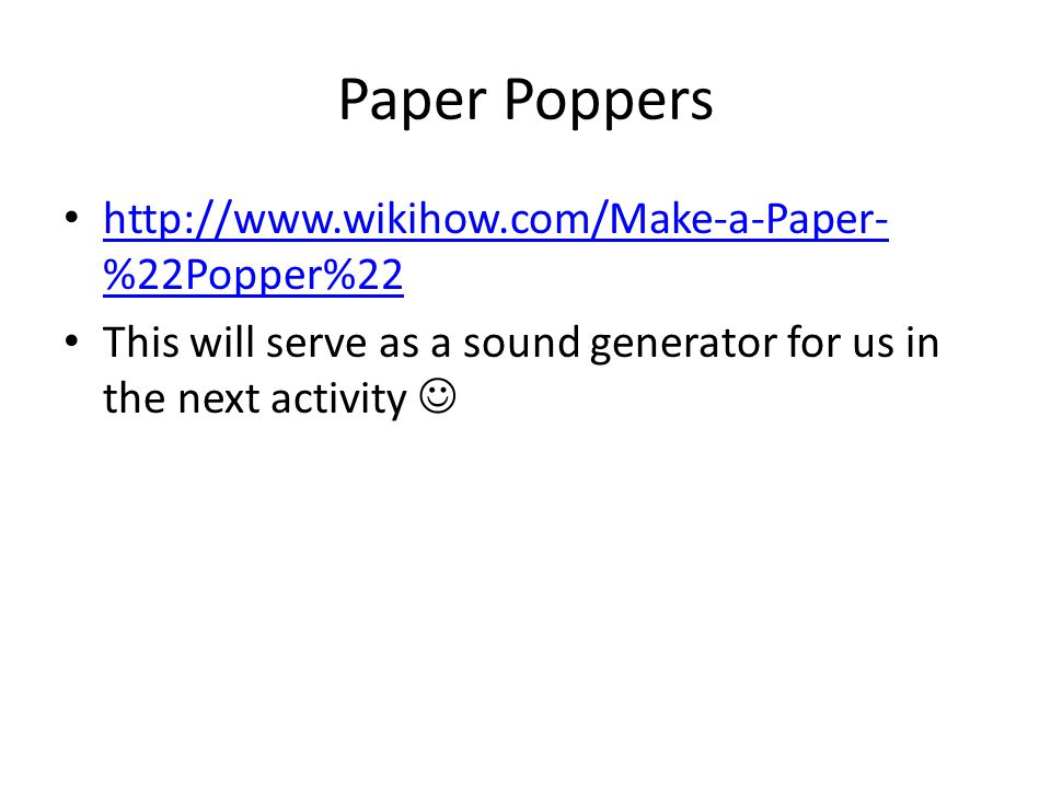 Paper Poppers http://www.wikihow.com/Make-a-Paper- %22Popper%22 http://www.wikihow.com/Make-a-Paper- %22Popper%22 This will serve as a sound generator
