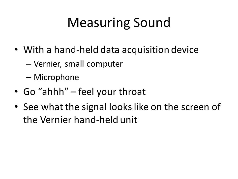 Measuring Sound With a hand-held data acquisition device – Vernier, small computer – Microphone Go ahhh – feel your throat See what the signal looks l