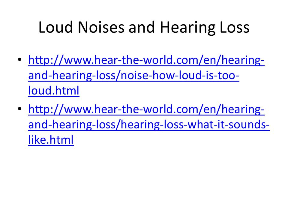 Loud Noises and Hearing Loss http://www.hear-the-world.com/en/hearing- and-hearing-loss/noise-how-loud-is-too- loud.html http://www.hear-the-world.com