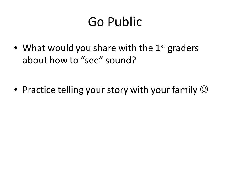 Go Public What would you share with the 1 st graders about how to see sound.