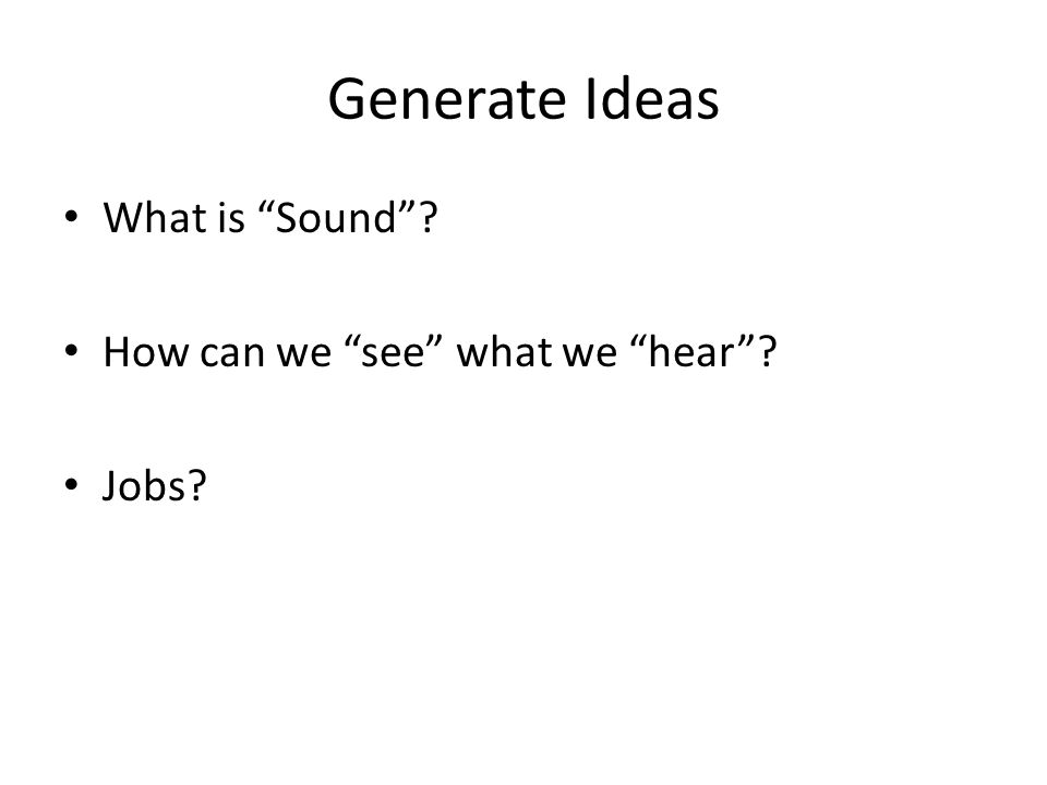 Generate Ideas What is Sound How can we see what we hear Jobs