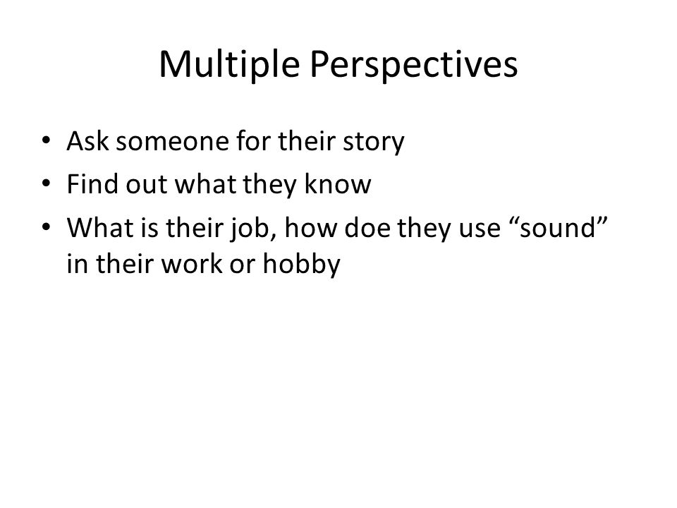 Multiple Perspectives Ask someone for their story Find out what they know What is their job, how doe they use sound in their work or hobby