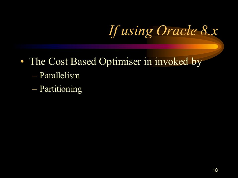 18 If using Oracle 8.x The Cost Based Optimiser in invoked by –Parallelism –Partitioning